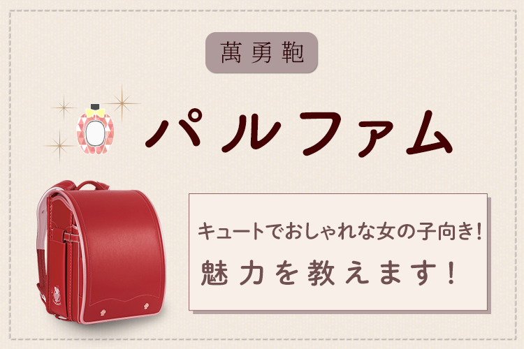 キュートでおしゃれな女の子におすすめ!萬勇鞄ランドセル「パルファム」の魅力を教えます!